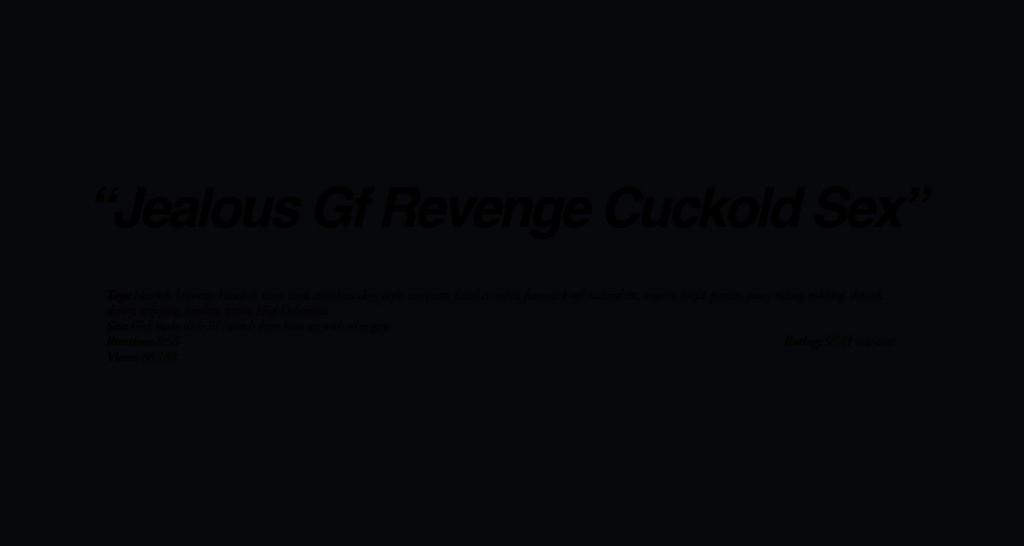 Jealous Gf Revenge Cuckold Sex full